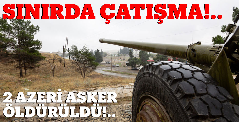 Sınırda çatışma!.. 2 Azeri asker…