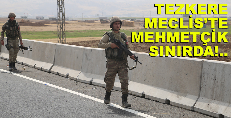 Tezkere Meclis'te, Mehmetçik sınırda!..