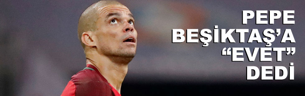 "Pepe, Beşiktaş'a ""evet""…"
