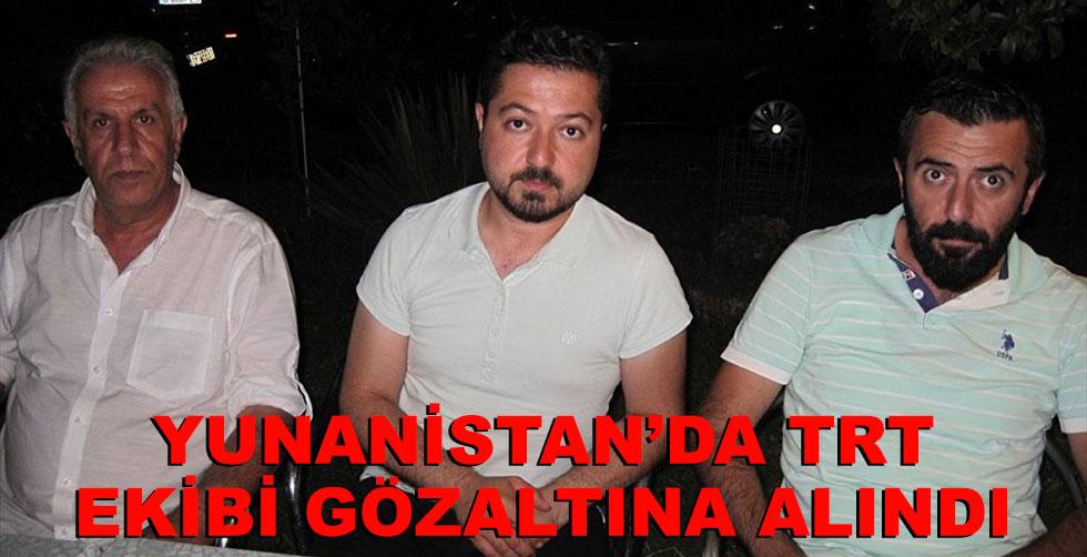 Yunanistan'da TRT ekibi gözaltına…