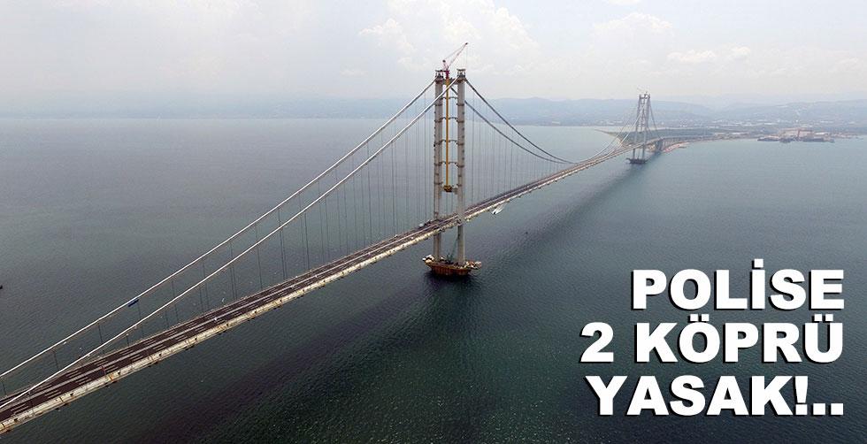 Polise 2 köprü yasak!..